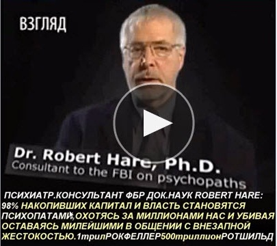 Психиатр консультант ФБР по психопатии Д-р наук Роберт Харе (Dr. Robert Hare, Phd.) 98% накопивших капитал и власть становятся психопатами, охотясь за миллионами из нас и убивая...